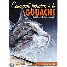 Comment peindre à la Gouache. Matériel, techniques, conseils. (La magie de créer t. 1) (French Edition)