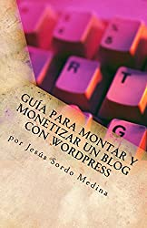 Cómo crear y monetizar un blog en Wordpress: Para no informáticos (Spanish Edition)