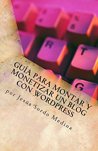 Cómo crear y monetizar un blog en Wordpress: Para no informáticos por Jesús Sordo Medina