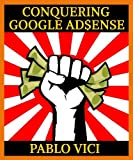 Conquering Google AdSense - 5 Proven Steps to go from 5 to 15% CTR and Triple Your Earnings Overnight