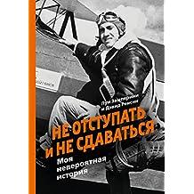 Не отступать и не сдаваться: Моя невероятная история (Russian Edition)