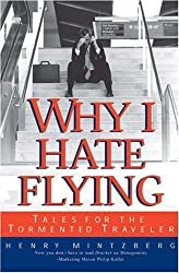 Why I Hate Flying: Tales for the Tormented Traveler: Tales for the Tormented Traveller by Henry Mintzberg (2-Apr-2001) Hardcover