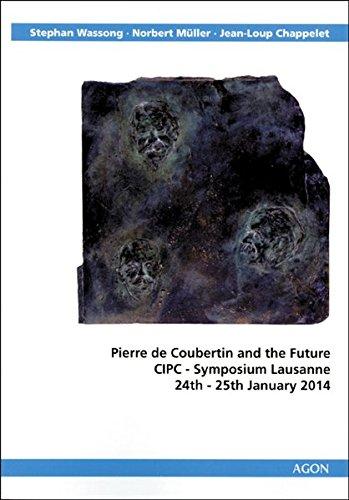 Pierre de Coubertin and the Future: CIPC-Symposium Lausanne 24th-25th January 2014 (De Coubertin Pierre)