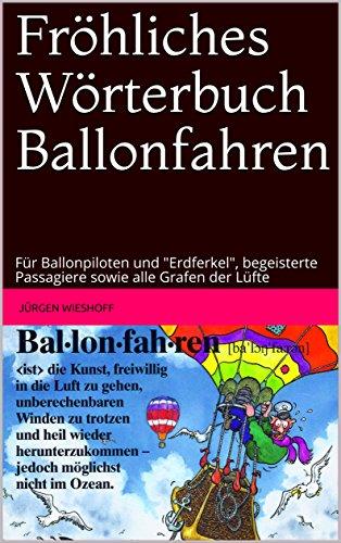 """Fröhliches Wörterbuch Ballonfahren: Für Ballonpiloten und """"Erdferkel"""", begeisterte Passagiere sowie alle Grafen der Lüfte"""