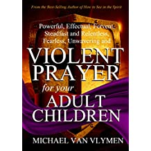 Violent Prayer for your Adult Children: Powerful, Effectual, Fervent, Steadfast and Relentless, Fearless, Unwavering and Violent Prayer for your Adult Children (English Edition)