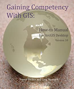 Gaining Competency With GIS: How-to Manual for ArcGIS Desktop Version 10 by [Perkes, Trevor, Newkirk, Gregory]