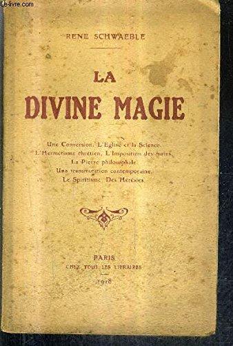 Schwaeble rené - La divine magie une conversion l eglise et la science l hermétisme chrétien l imposition des mains la pierre philosophale une transmutation le spiritisme des hérésies