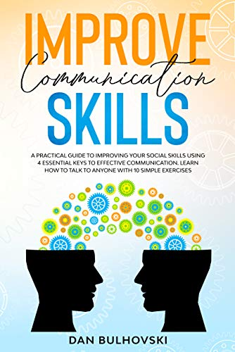 IMPROVE COMMUNICATION SKILLS: A Practical Guide to Improving Your Social Skills Using 4 Essential Keys to Effective Communication. Learn How to Talk to ... With 10 Simple Exercises. (English Edition)