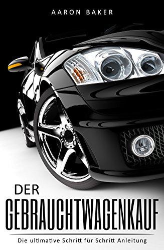 Der Gebrauchtwagenkauf - Die ultimative Schritt für Schritt Anleitung: Traumwagen kaufen, Geld sparen und die Kunst des Verhandelns lernen