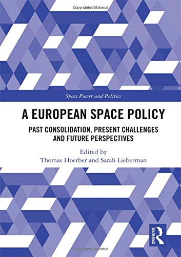 A European Space Policy: Past Consolidation, Present Challenges and Future Perspectives (Space Power and Politics) (Space Flight Challenge)