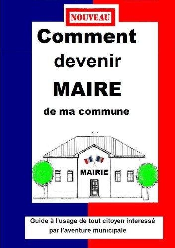 COMMENT DEVENIR MAIRE  DE MA COMMUNE  Guide pratique municipale 2014 par LE COLLECTIF