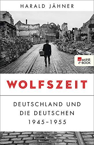 Wolfszeit: Deutschland und die Deutschen 1945 - 1955 -