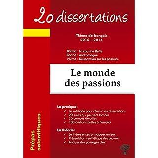 20 dissertations avec analyses et commentaires sur le thème Le monde des passions : Balzac : La cousine Bette ; Racine : Andromaque ; Hume : Dissertation sur les passions