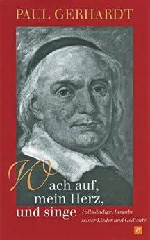 Wach auf, mein Herz, und singe: Vollständige Ausgabe seiner Lieder und Gedichte von [Gerhardt, Paul]