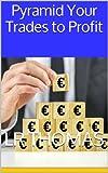 Pyramid Your Trades to Profit (English Edition)