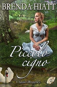 Piccolo cigno (Classici Regency Vol. 2) di [Hiatt, Brenda]