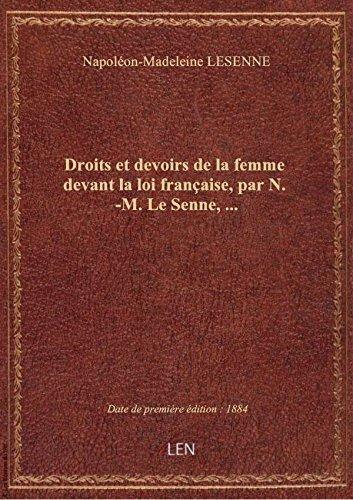 Droits et devoirs de la femme devant la loi française, par N.-M. Le Senne,...