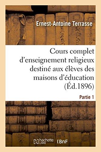 Cours complet d'enseignement religieux destiné aux élèves des maisons d'éducation: des pensionnats et des catéchismes de persévérance. Partie 1