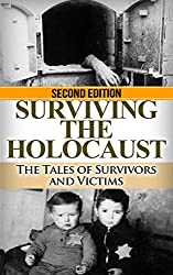 Holocaust: Surviving the Holocaust: The Tales of Survivors and Victims (Auschwitz, Holocaust, Survivor story, Jewish, Concentration Camps, Eyewitness account, Nazi Book 1)
