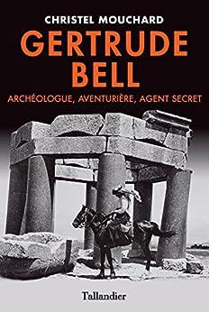 Gertrude Bell- Archéologue, Aventurière, Agent secret par [Mouchard, Christel]