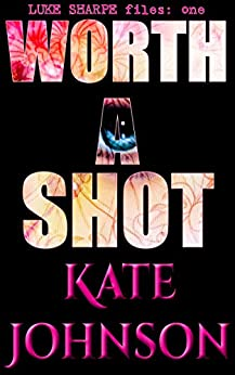 Worth A Shot (Luke Sharpe Files Book 1) by [Johnson, Kate]