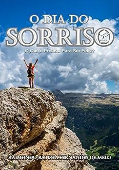 O Dia do Sorriso: O Que é Preciso Para Ser Feliz? (Portuguese Edition) di [Batista Fernandes de Melo, Raimundo]