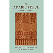 The Arabic Freud: Psychoanalysis and Islam in Modern Egypt