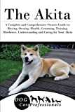 The Akita: A Complete and Comprehensive Owners Guide to: Buying, Owning, Health, Grooming, Training, Obedience, Understanding and Caring for Your ... to Caring for a Dog from a Puppy to Old Age)
