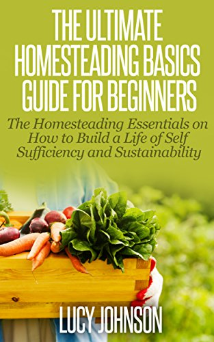 free kindle book Homesteading: Guide For Beginners - The Homesteading Essentials on How to Build a Life of Self Sufficiency & Sustainability (Self sustainability, sustainable ... organic gardening, urban gardening)