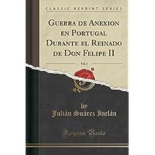 Guerra de Anexión en Portugal Durante el Reinado de Don Felipe II, Vol. 1 (Classic Reprint)