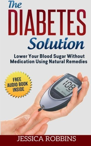 Diabetes Solution: Lower you Blood Sugar without Medication using Natural Remedies by Jessica Robbins (2015-04-24)