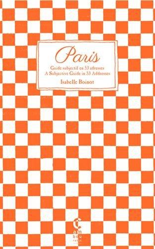 Paris, guide subjectif en 53 adresses : Paris, A Subjective Guide in 53 Addresses