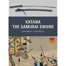 Katana: The Samurai Sword: 950-1877 (Weapon, Band 5)