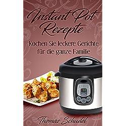 Instant Pot Rezepte: Kochen Sie leckere Gerichte für die ganze Familie: Das Kochbuch für den Instant Pot!