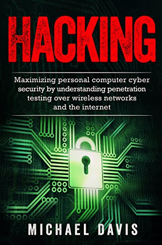 Hacking: Maximizing Personal Computer Cyber Security by Using Penetration Testing Over Wireless Networks and the Internet (Hacking, Cyber Security, Penetration ... Computer, Internet) (English Edition)