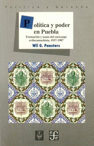 Politica y Poder En Puebla: Formacion y Ocaso del Cacicazgo Avilacamachista, 1937-1987 (Politica y Derecho)