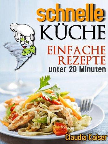 schnelle Küche - einfache Rezepte unter 20 Minuten (schnell und ...