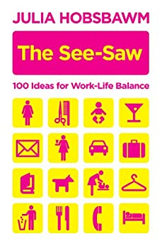 The See-Saw: 100 Ideas for Work-Life Balance by [Hobsbawm, Julia]