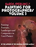 Karen Sperlings Painting for Photographers Volume 3: Painting Portraits, Landscapes and Composites in Corel Painter