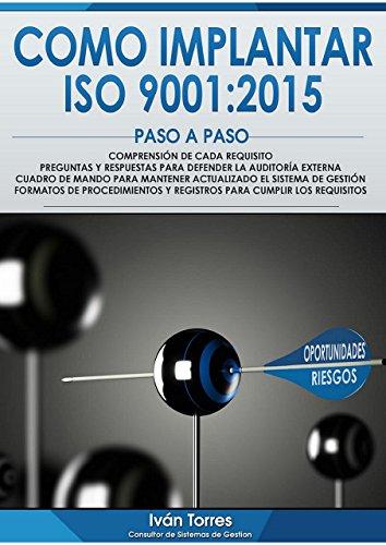 Cómo implantar la norma UNE-EN-ISO 9001:2015 Paso a Paso.: Formatos preparados de Procedimientos y Registros. Comprensión de cada requisito. Cuadro de Mando para mantener actualizada la norma. por Iván Torres Vega