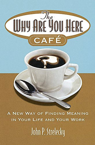 The Why Are You Here Cafe: A new way of finding meaning in your life and your work por John P. Strelecky