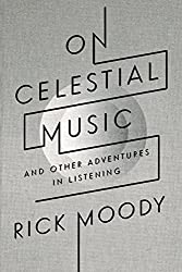 On Celestial Music: And Other Adventures in Listening by Rick Moody (2012-03-21)