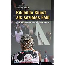 Bildende Kunst als soziales Feld: Eine Studie über die Berliner Szene (Kultur und soziale Praxis)
