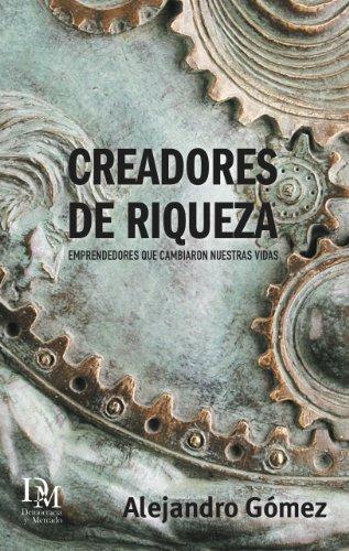 Creadores de Riqueza: Emprendedores que cambiaron nuestras vidas por Alejandro Gómez