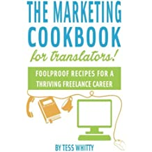 Marketing Cookbook for Translators: Foolproof recipes for a successful freelance career by Tess Whitty (2014-11-27)