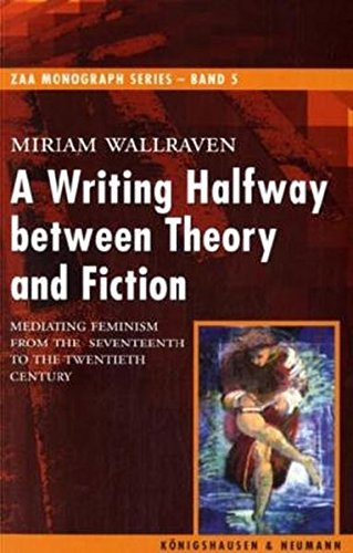 A Writing Halfway between Theory and Fiction: Mediating Feminism from the Seventeenth to the Twentieth Century (ZAA Monograph Series, Band 5)