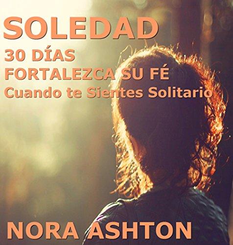 SOLEDAD: 30 Días: Fortalezca su Fe; Cuando te Sientes Solitario por Nora Ashton