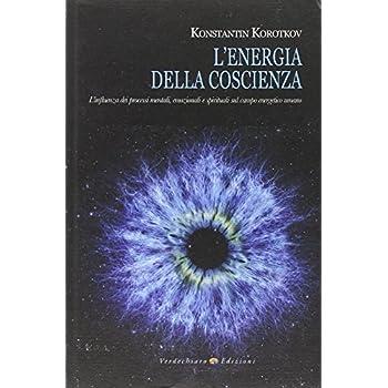 L'energia Della Coscienza. L'influenza Dei Processi Mentali, Emozionali E Spirituali Sul Campo Energetico Umano
