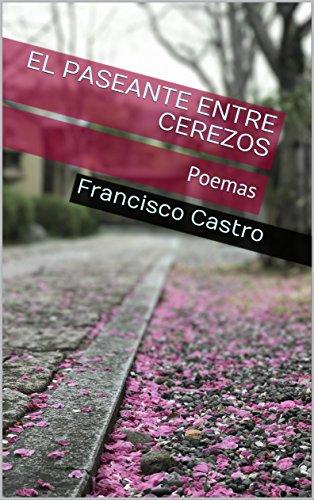 El paseante entre cerezos: Poemas por Francisco Castro