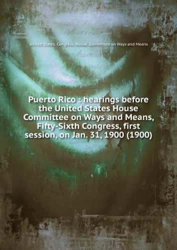 puerto-rico-hearings-before-the-united-states-house-committee-on-ways-and-means-fifty-sixth-congress